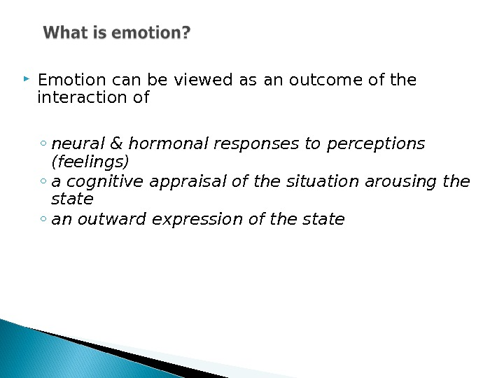 Emotion can be viewed as an outcome of the interaction of ◦ neural & hormonal