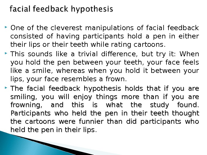 One of the cleverest  manipulations of facial feedback consisted of having participants hold a