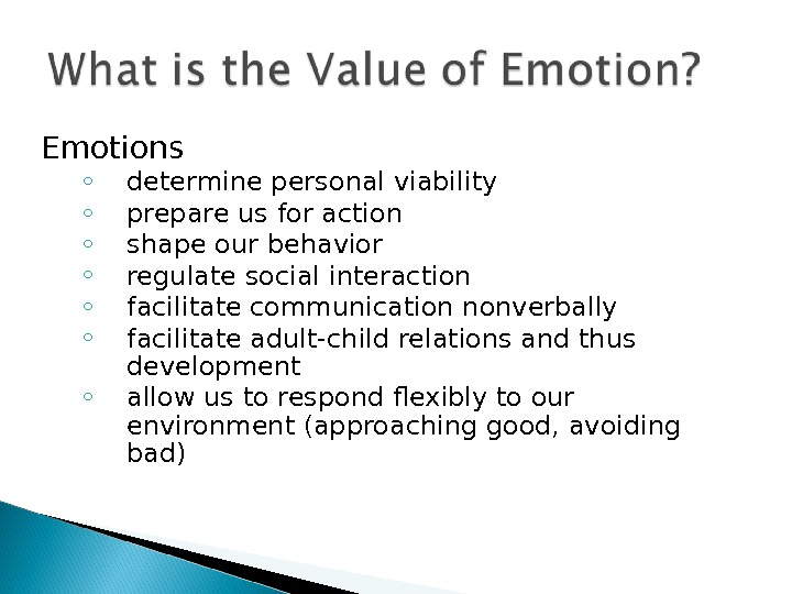 Emotions ◦ determine personal viability ◦ prepare us for action ◦ shape our behavior ◦ regulate