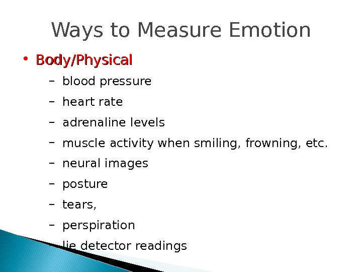 Ways to Measure Emotion • Body/Physical – blood pressure – heart rate – adrenaline levels –