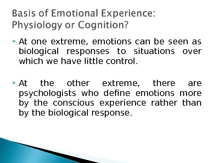 At one extreme,  emotions can be seen as biological responses to situations over which