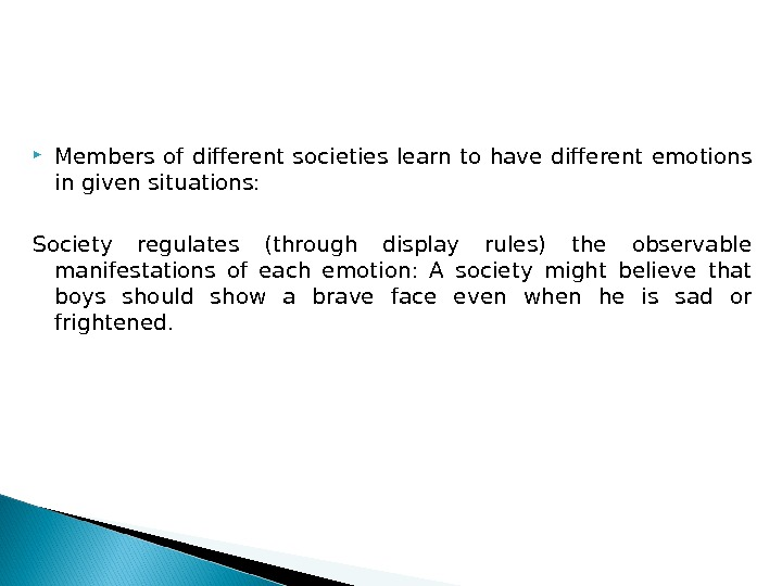 Members of different societies learn to have different emotions in given situations:  Society regulates