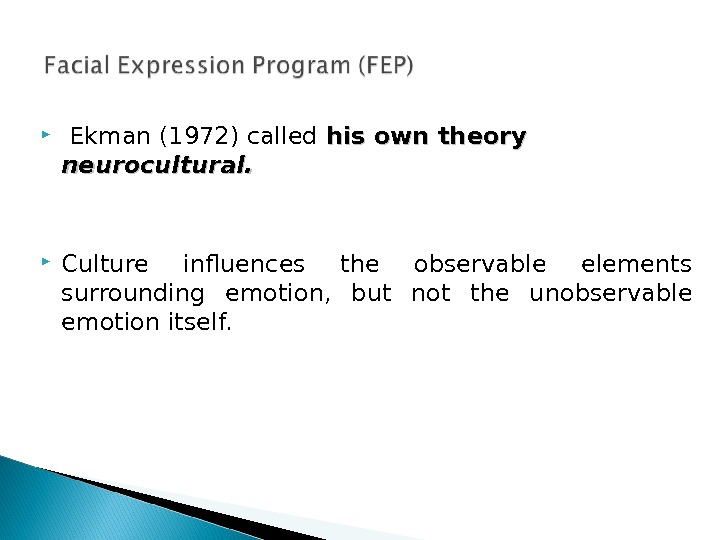 Ekman (1972) called his own theory neurocultural.  Culture influences the observable elements surrounding