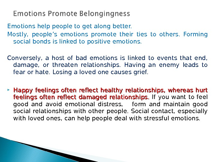 Emotions help people to get along better. Mostly,  people's emotions promote their ties to others.