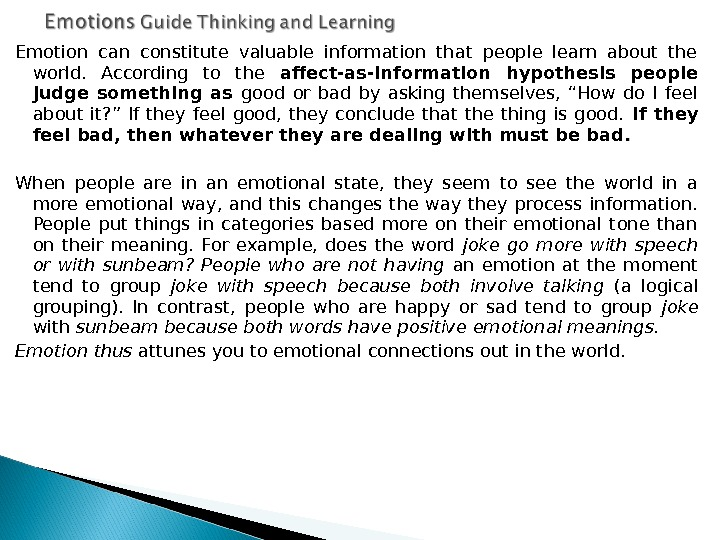 Emotion can constitute valuable information that people learn about the world.  According to the affect-as-information