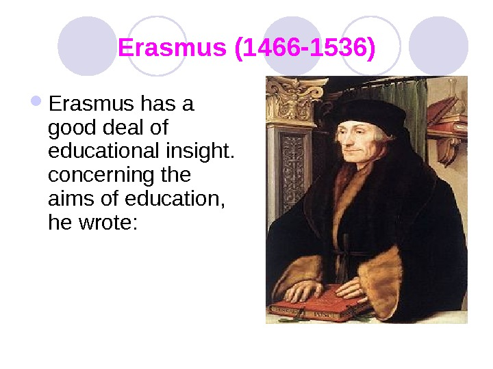 Erasmus (1466 -1536) Erasmus has a good deal of educational insight.  concerning the