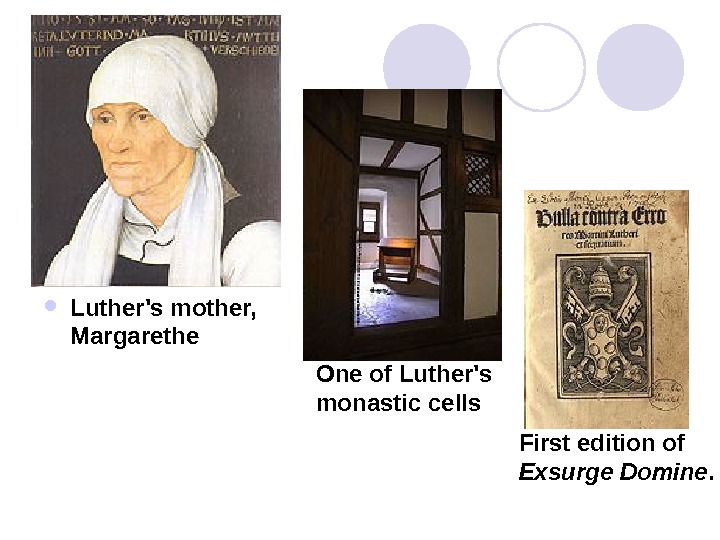 Luther's mother,  Margarethe One of Luther's monastic cells First edition of Exsurge Domine.