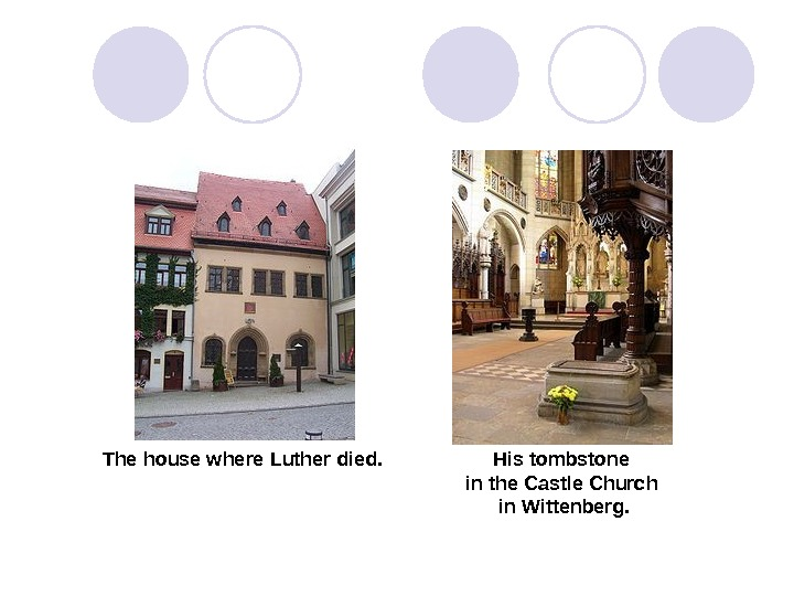 The house where Luther died.  His tombstone in the Castle Church in Wittenberg.