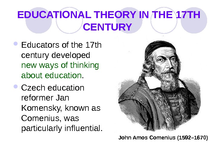 EDUCATIONAL THEORY IN THE 17 TH CENTURY  Educators of the 17 th century