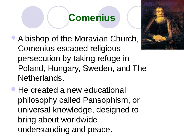 Comenius A bishop of the Moravian Church,  Comenius escaped religious persecution by taking