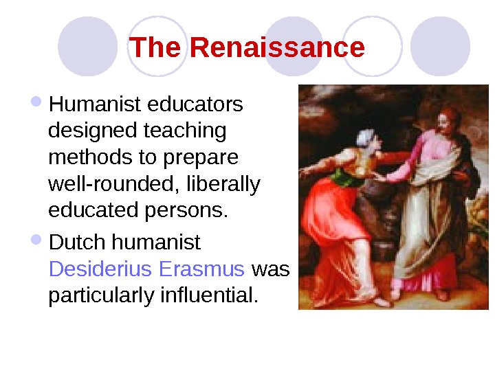 The Renaissance Humanist educators designed teaching methods to prepare well-rounded, liberally educated persons.