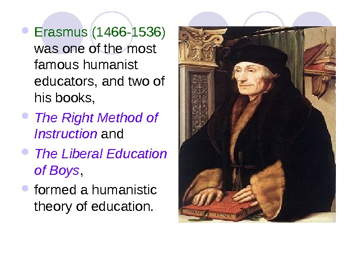 Erasmus (1466 -1536)  was one of the most famous humanist educators, and two