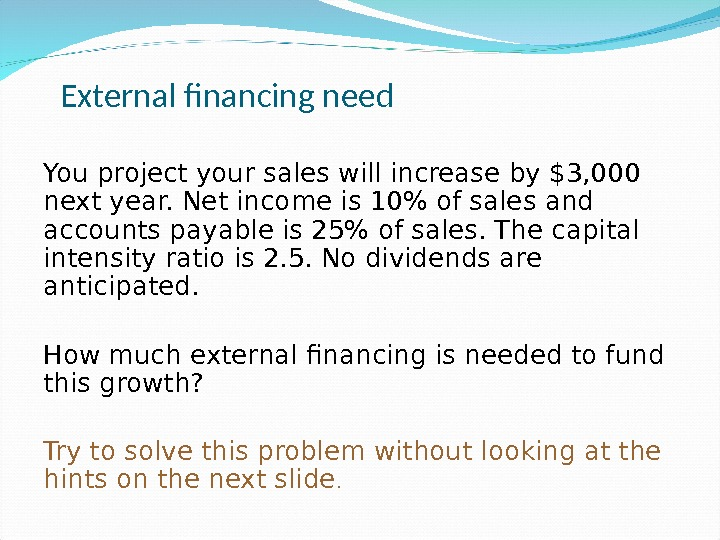 External financing need You project your sales will increase by $3, 000 next year. Net income