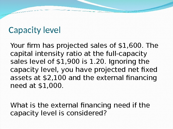 Capacity level Your firm has projected sales of $1, 600. The capital intensity ratio at the