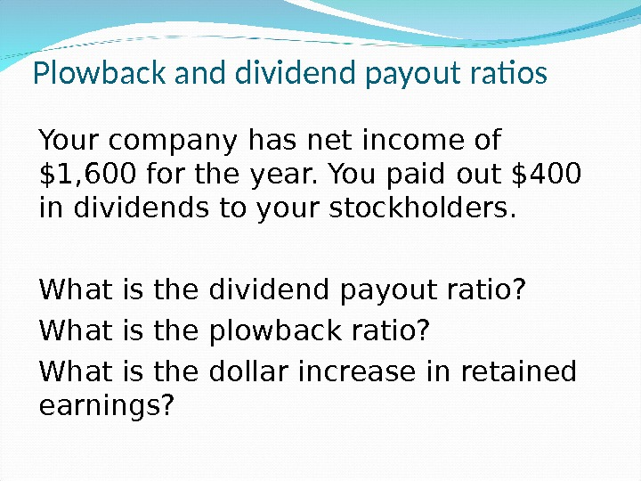 Plowback and dividend payout ratios Your company has net income of $1, 600 for the year.