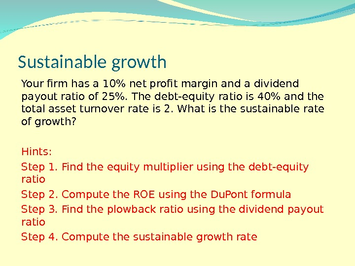 Sustainable growth Your firm has a 10 net profit margin and a dividend payout ratio of