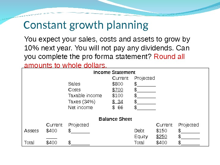 Constant growth planning Income Statement Current  Projected  Sales $800 $_______ Costs $700 $_______