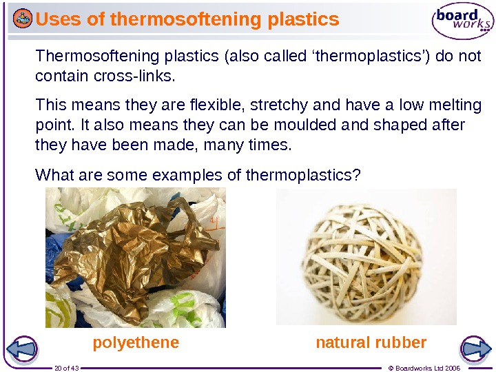 20 of 43 © Boardworks Ltd 2006 Thermosoftening plastics (also called 'thermoplastics') do not contain cross-links.