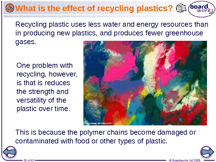 35 of 43 © Boardworks Ltd 2006 Recycling plastic uses less water and energy resources than