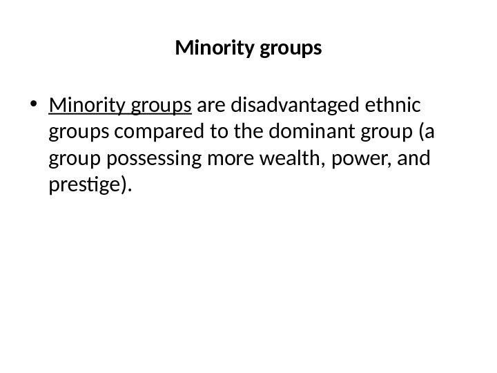 Minority groups • Minority groups are disadvantaged ethnic groups compared to the dominant group (a group