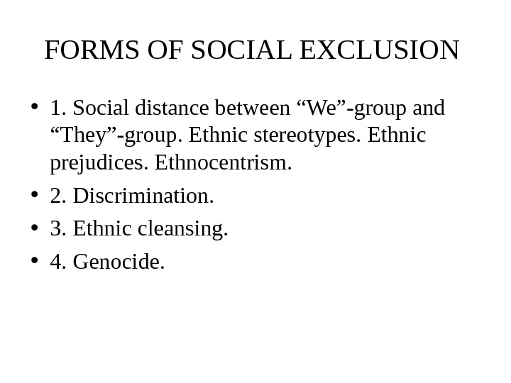 "FORMS OF SOCIAL EXCLUSION  • 1. Social distance between ""We""-group and ""They""-group. Ethnic stereotypes. Ethnic"