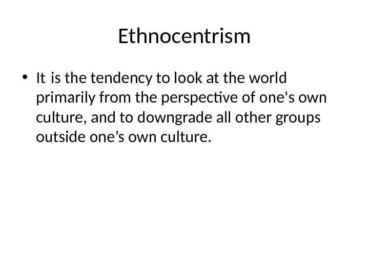 Ethnocentrism • It is the tendency to look at the world primarily from the perspective of