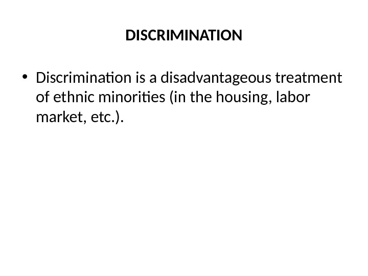 DISCRIMINATION • Discrimination is a disadvantageous treatment of ethnic minorities (in the housing, labor market, etc.
