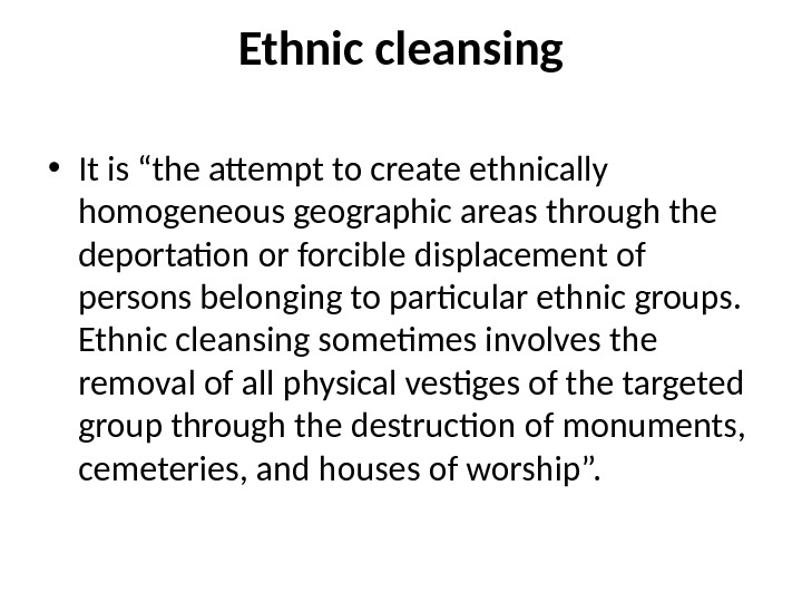 "Ethnic cleansing • It is ""the attempt to create ethnically homogeneous geographic areas through the deportation"