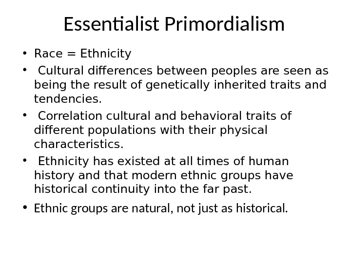Essentialist Primordialism • Race = Ethnicity •  Cultural differences between peoples are seen as being