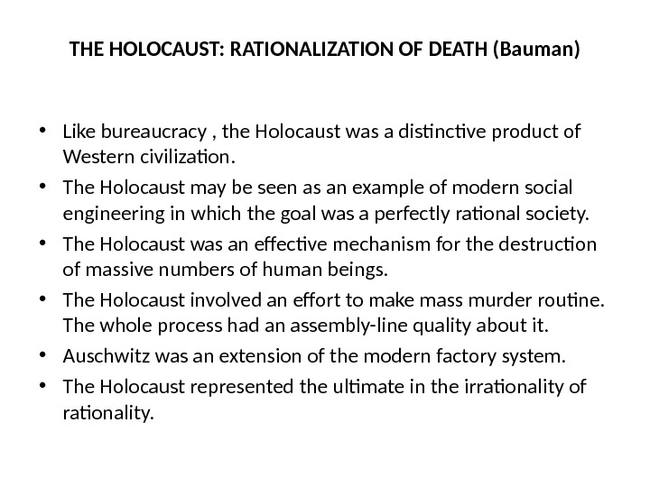 THE HOLOCAUST: RATIONALIZATION OF DEATH (Bauman) • Like bureaucracy , the Holocaust was a distinctive product
