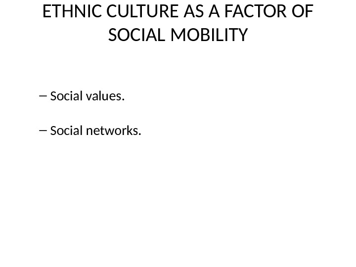 ETHNIC CULTURE AS A FACTOR OF SOCIAL MOBILITY – Social values. – Social networks.