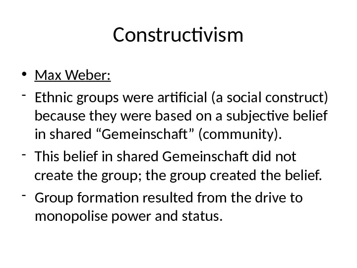 Constructivism • Max Weber: - Ethnic groups were artificial (a social construct) because they were based