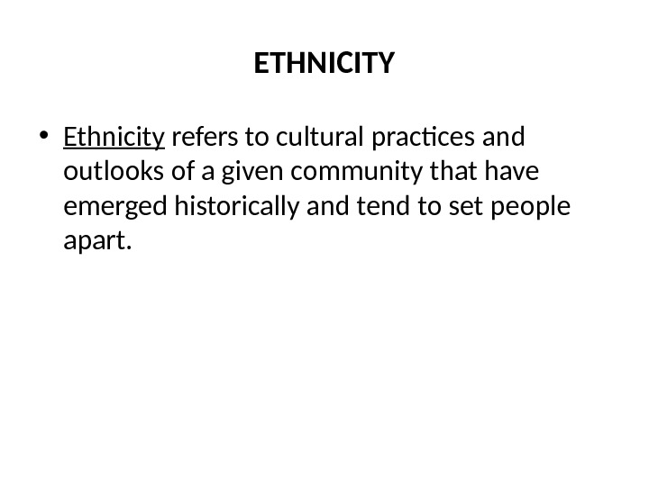 ETHNICITY • Ethnicity refers to cultural practices and outlooks of a given community that have emerged