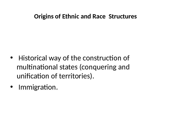 Origins of Ethnic and Race Structures •  Historical way of the construction of multinational states