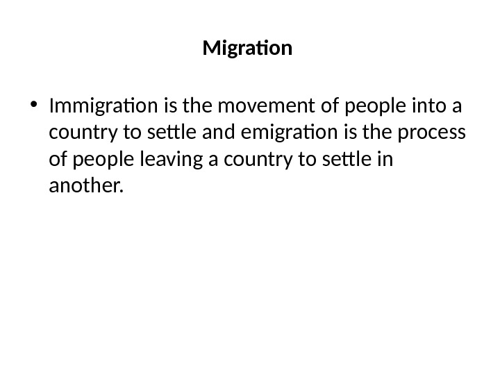 Migration  • Immigration is the movement of people into a country to settle and emigration