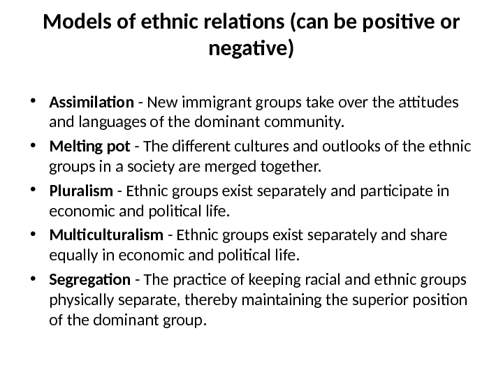 Models of ethnic relations (can be positive or negative) • Assimilation - New immigrant groups take