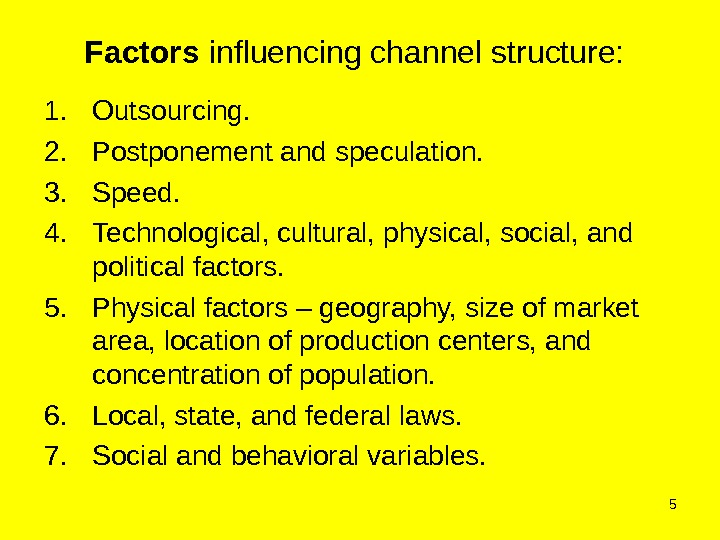 5 Factors influencing channel structure:  1. Outsourcing. 2. Postponement and speculation. 3. Speed. 4. Technological,