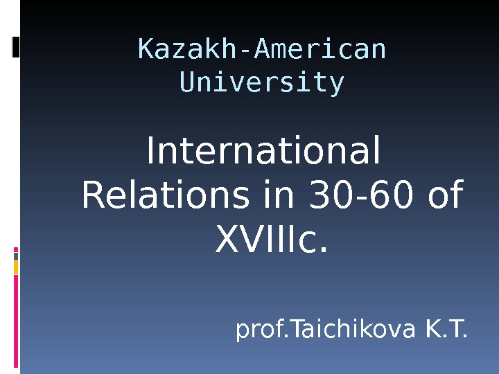 Kazakh-American University International Relations in 30 -60 of XVIIIc. prof. Taichikova K. T.