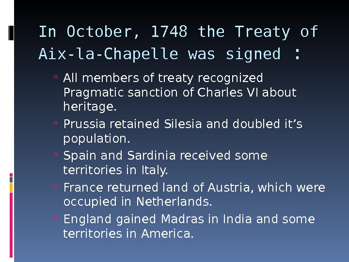 In October, 1748 the Treaty of Aix-la-Chapelle was signed :  All members of treaty recognized