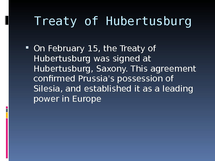 Treaty of Hubertusburg On February 15, the Treaty of Hubertusburg was signed at Hubertusburg, Saxony. This