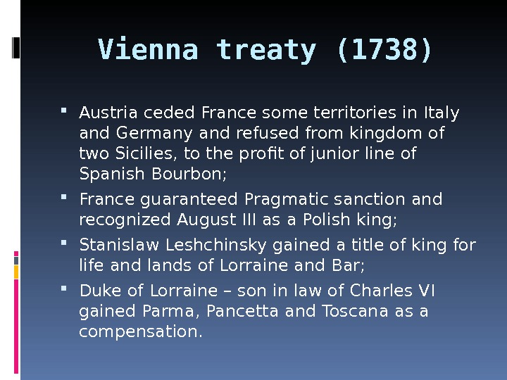Vienna treaty (1738) Austria ceded France some territories in Italy and Germany and refused from kingdom