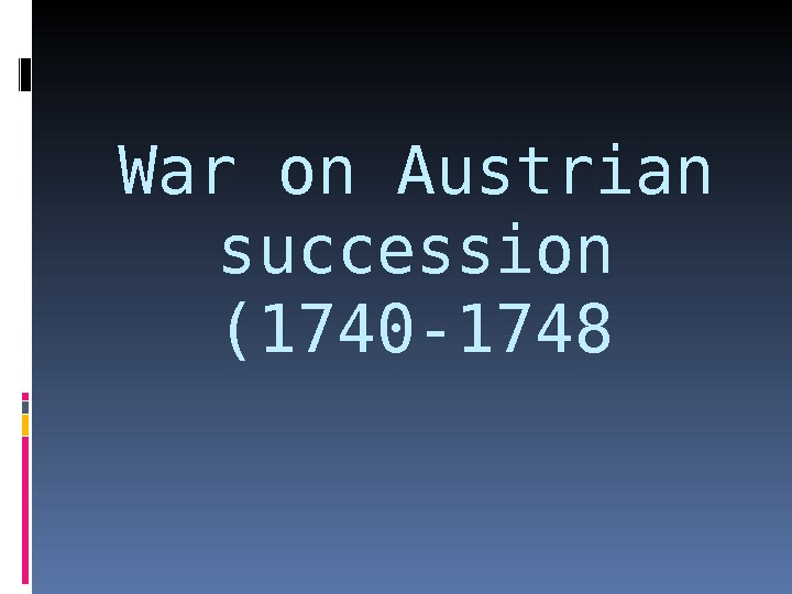War on Austrian succession (1740 -1748