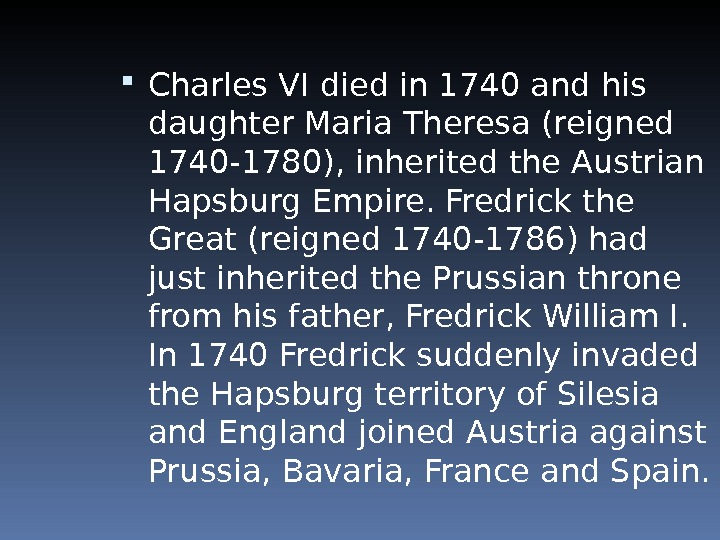 Charles VI died in 1740 and his daughter Maria Theresa (reigned 1740 -1780), inherited the