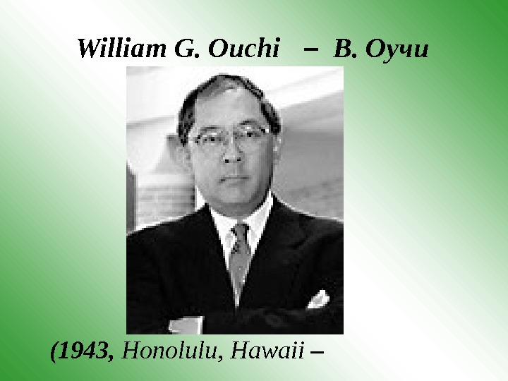 William G. Ouchi  –  В. Оучи   (1943,  Honolulu, Hawaii  –