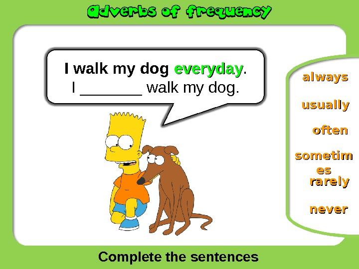 Complete the sentences oftenusually neversometim eses rarely. I  walk my dog everyday. I _______ walk