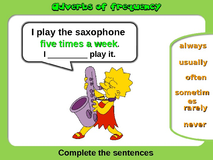 Complete the sentences often neversometim eses rarelyalways. I  play the saxophone five times a week.