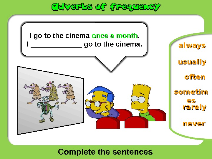 Complete the sentences oftenusually neversometim esesalways. I  go to the cinema once a month. I