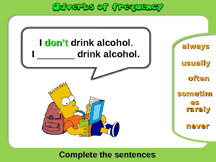 Complete the sentences oftenusually sometim eses rarelyalways. I  don't drink alcohol. I _______ drink alcohol.