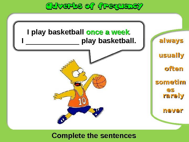 Complete the sentences oftenusually never rarelyalways. I  play  basketball once a week. I _______