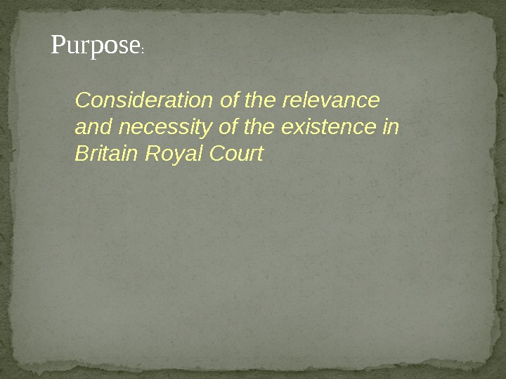Consideration of the relevance and necessity of the existence in Britain Royal Court. Purpose :